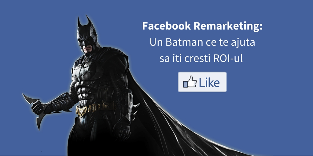 Facebook Remarketing: Un Batman ce Te Ajuta sa iti cresti ROI-ul