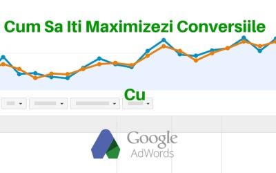 Cum Sa Iti Maximizezi Conversiile Cu Google AdWords