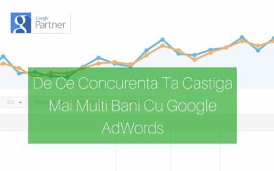 De Ce Concurenta Ta Castiga Mai Multi Bani Cu Google AdWords