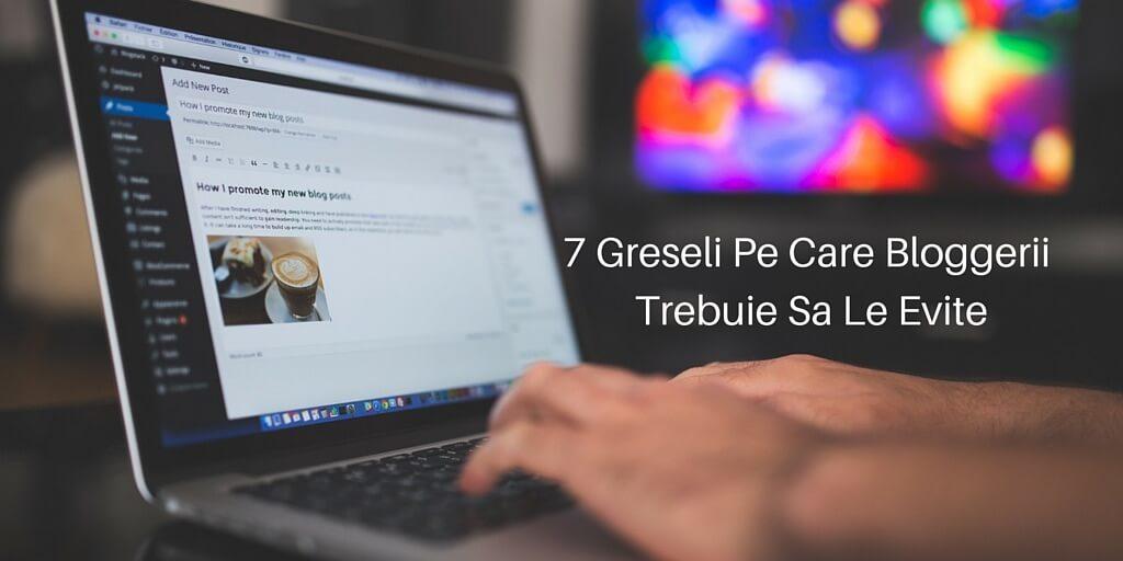 7 Greseli Pe Care Bloggerii Trebuie Sa Le Evite