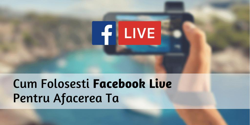 Cum Folosesti Facebook Live Pentru Afacerea Ta