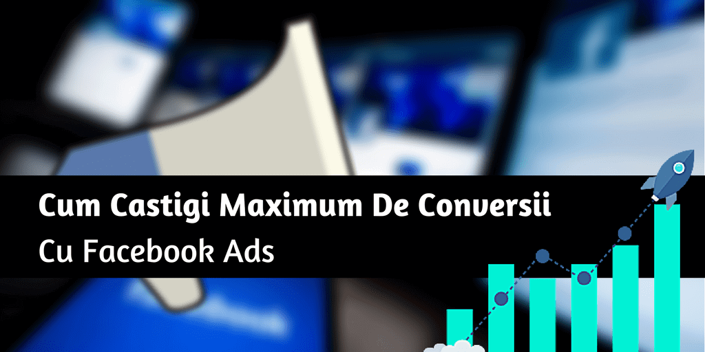 Cum Castigi Maximum De Conversii Cu Facebook Ads