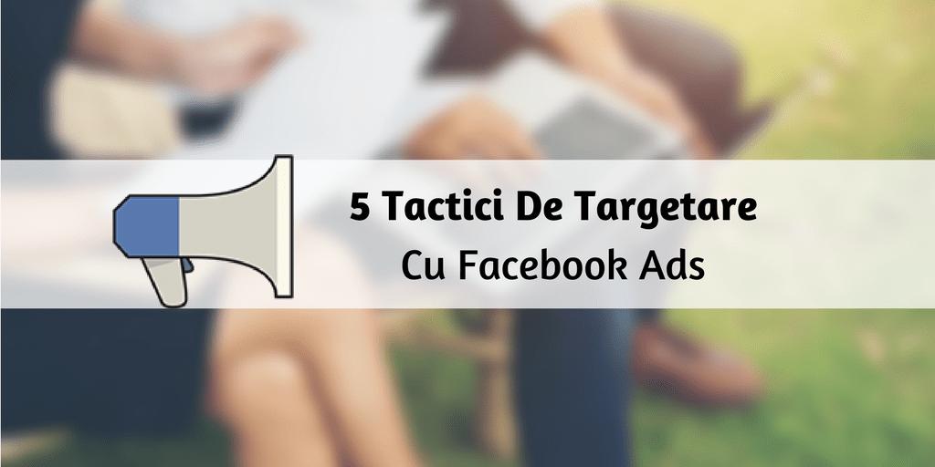 5 Tactici De Targetare Cu Facebook Ads