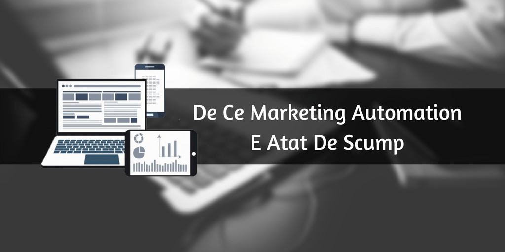 De Ce Marketing Automation E Atat De Scump