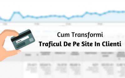 Cum Transformi Traficul De Pe Site In Clienti