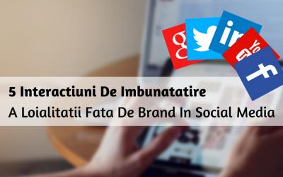 5 Interactiuni De Imbunatatire A Loialitatii Fata De Brand In Social Media