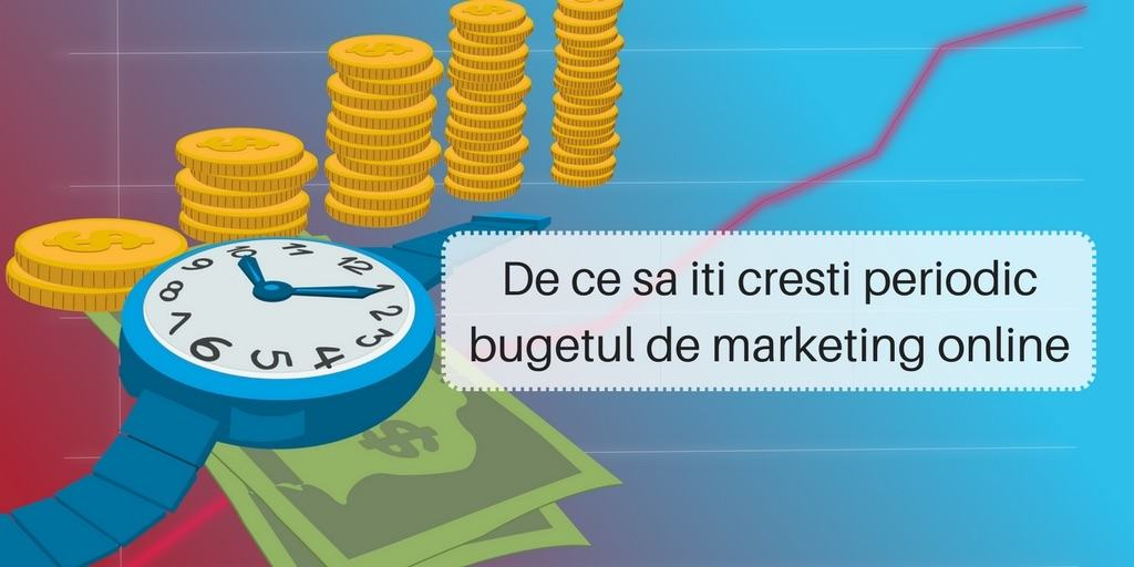De ce sa iti cresti periodic bugetul de marketing online