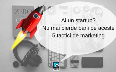 Ai un startup? Nu mai pierde bani pe aceste 5 tactici de marketing