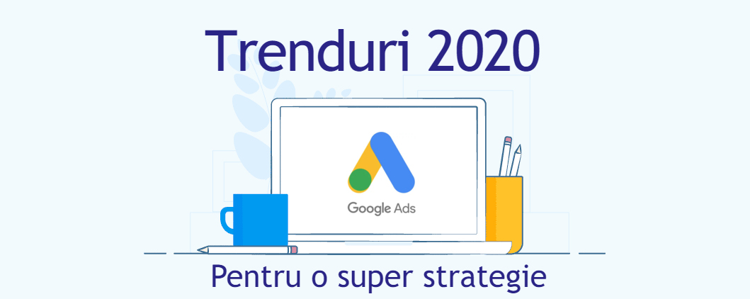 Trenduri Google Ads 2020 pentru o super strategie